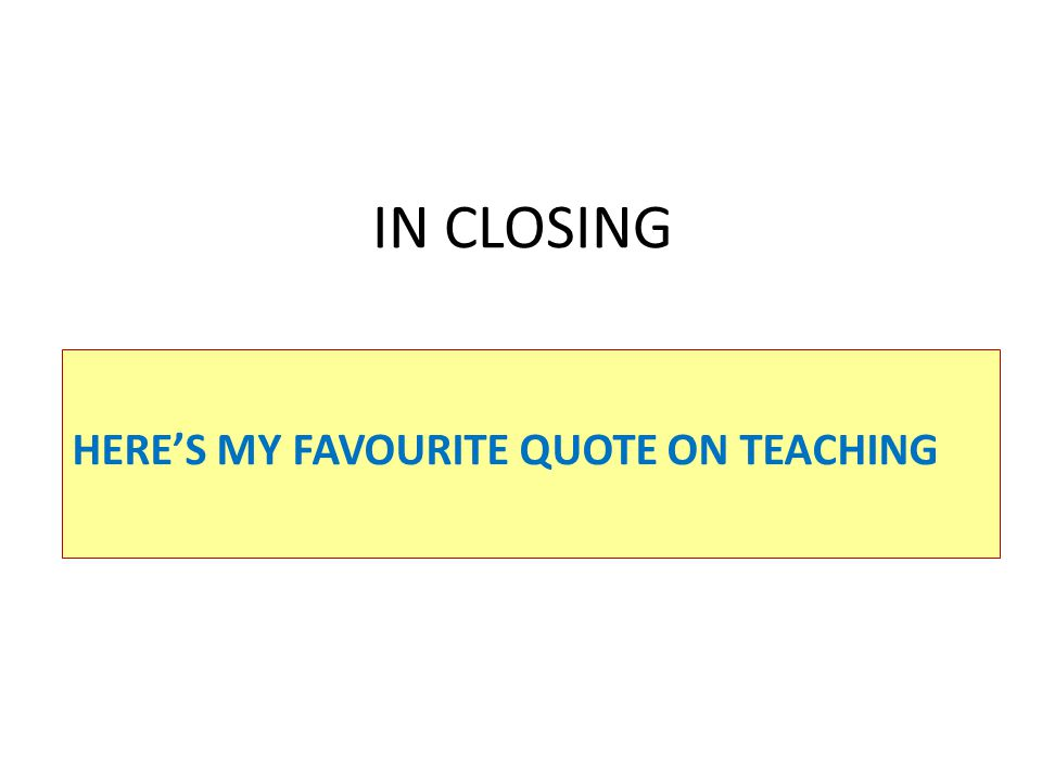 IN CLOSING HERE'S MY FAVOURITE QUOTE ON TEACHING