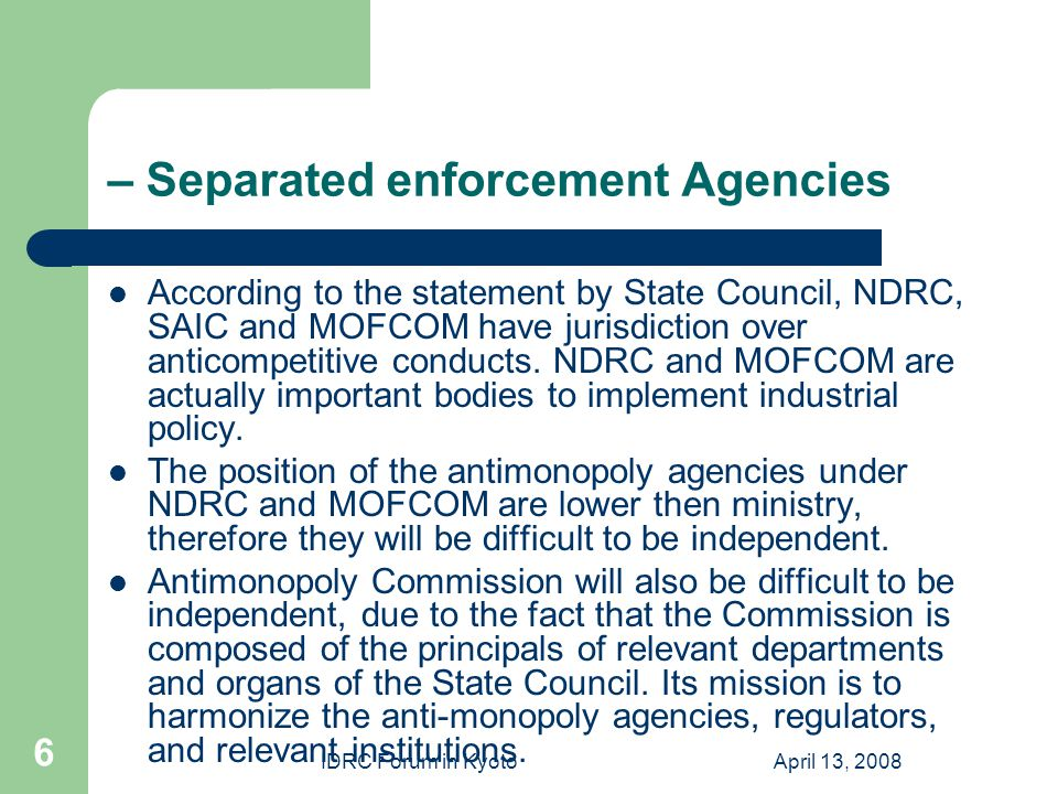 IDRC Forum in KyotoApril 13, 2008 6 – Separated enforcement Agencies According to the statement by State Council, NDRC, SAIC and MOFCOM have jurisdiction over anticompetitive conducts.
