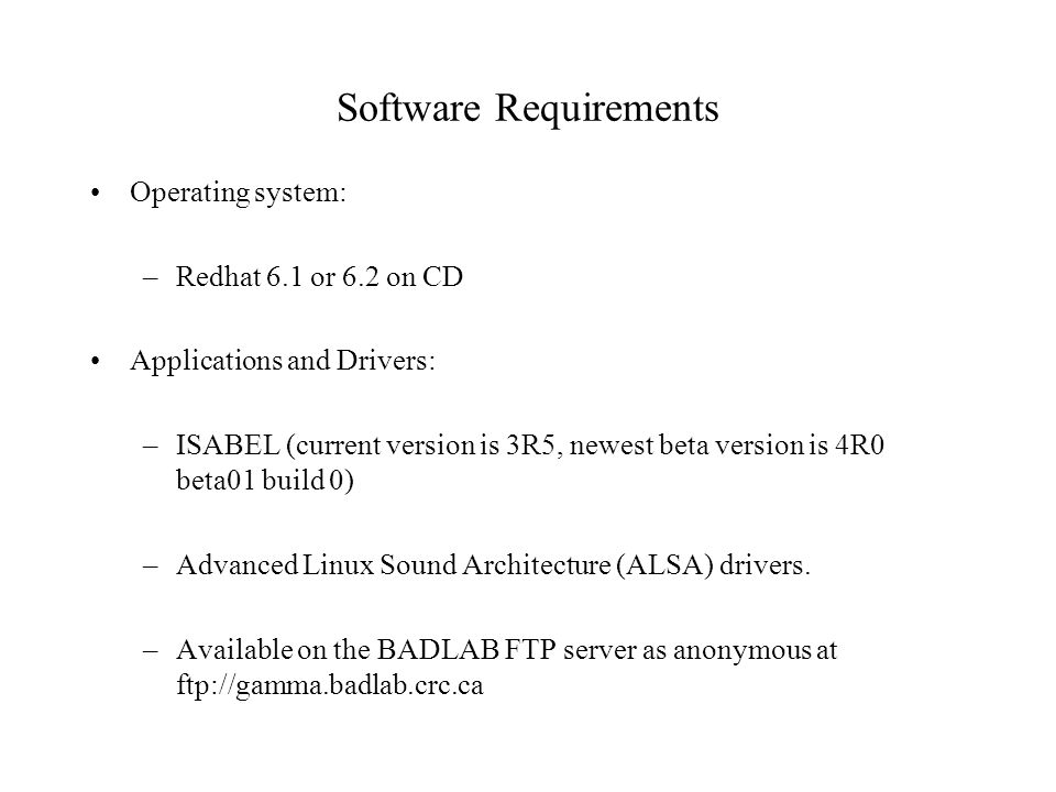 Software Requirements Operating system: –Redhat 6.1 or 6.2 on CD Applications and Drivers: –ISABEL (current version is 3R5, newest beta version is 4R0 beta01 build 0) –Advanced Linux Sound Architecture (ALSA) drivers.