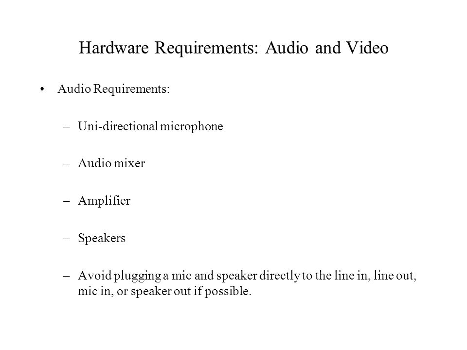 Hardware Requirements: Audio and Video Audio Requirements: –Uni-directional microphone –Audio mixer –Amplifier –Speakers –Avoid plugging a mic and speaker directly to the line in, line out, mic in, or speaker out if possible.