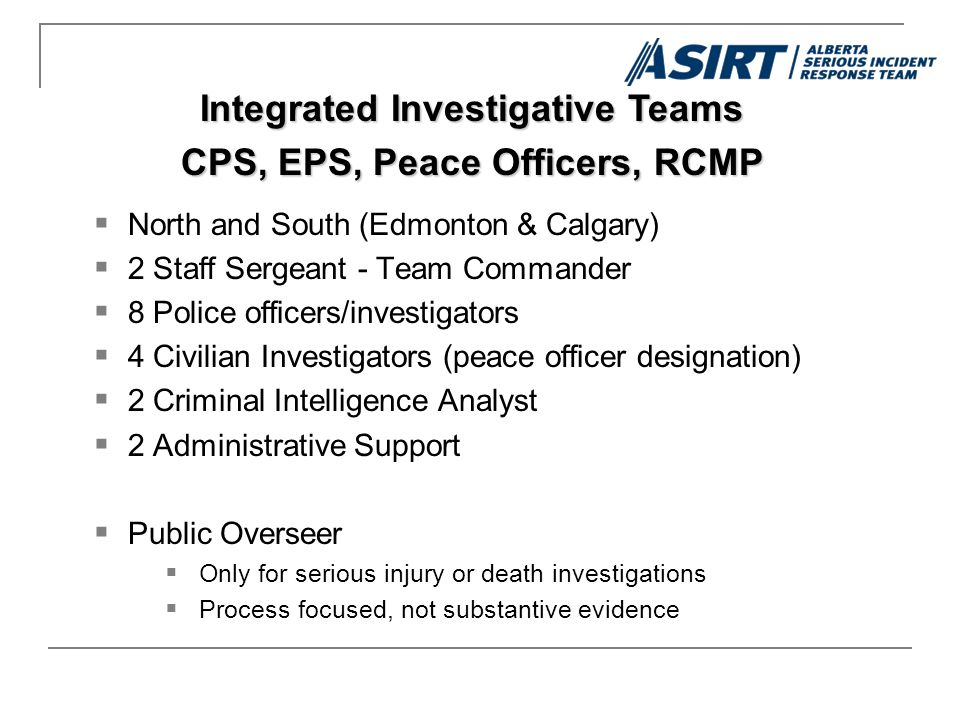  North and South (Edmonton & Calgary)  2 Staff Sergeant - Team Commander  8 Police officers/investigators  4 Civilian Investigators (peace officer designation)  2 Criminal Intelligence Analyst  2 Administrative Support  Public Overseer  Only for serious injury or death investigations  Process focused, not substantive evidence Integrated Investigative Teams CPS, EPS, Peace Officers, RCMP
