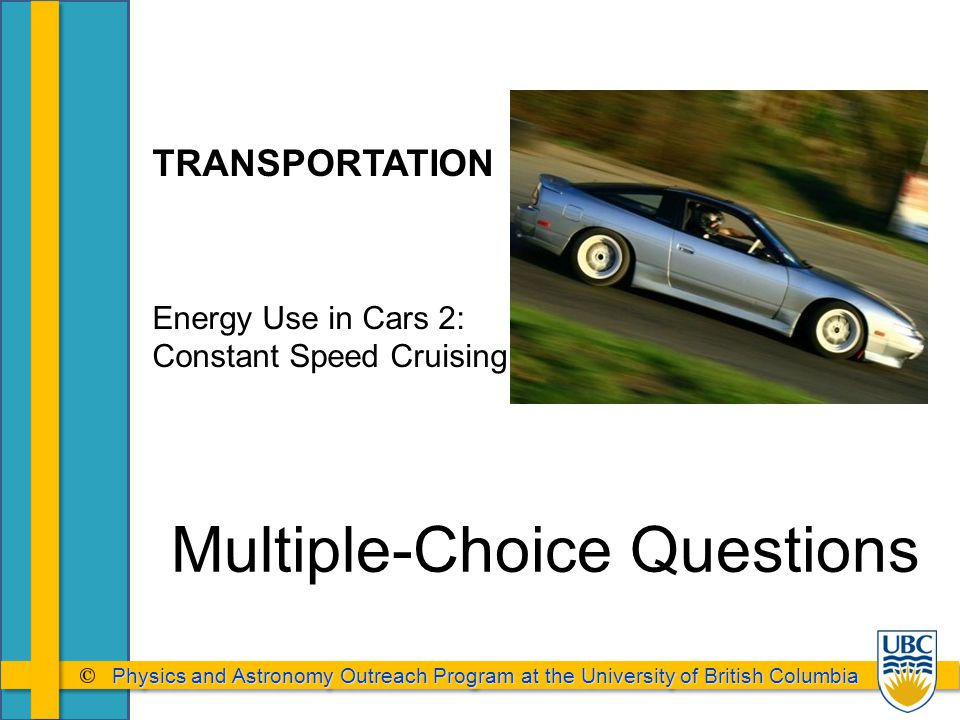 Physics and Astronomy Outreach Program at the University of British Columbia Physics and Astronomy Outreach Program at the University of British Columbia Multiple-Choice Questions TRANSPORTATION Energy Use in Cars 2: Constant Speed Cruising
