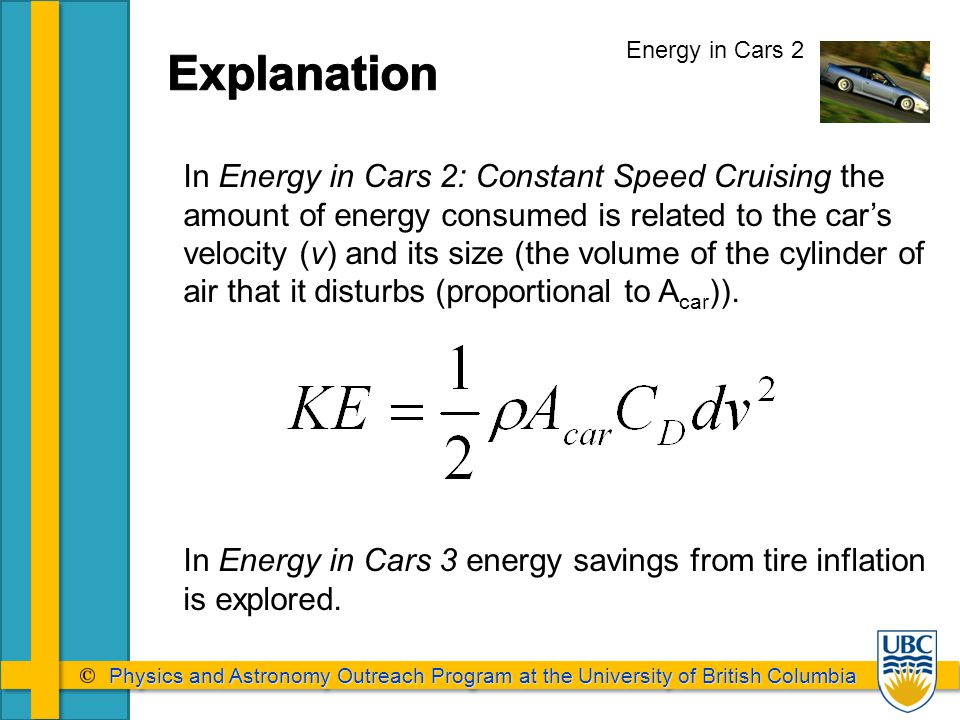 Physics and Astronomy Outreach Program at the University of British Columbia Physics and Astronomy Outreach Program at the University of British Columbia Energy in Cars 2 In Energy in Cars 2: Constant Speed Cruising the amount of energy consumed is related to the car's velocity (v) and its size (the volume of the cylinder of air that it disturbs (proportional to A car )).