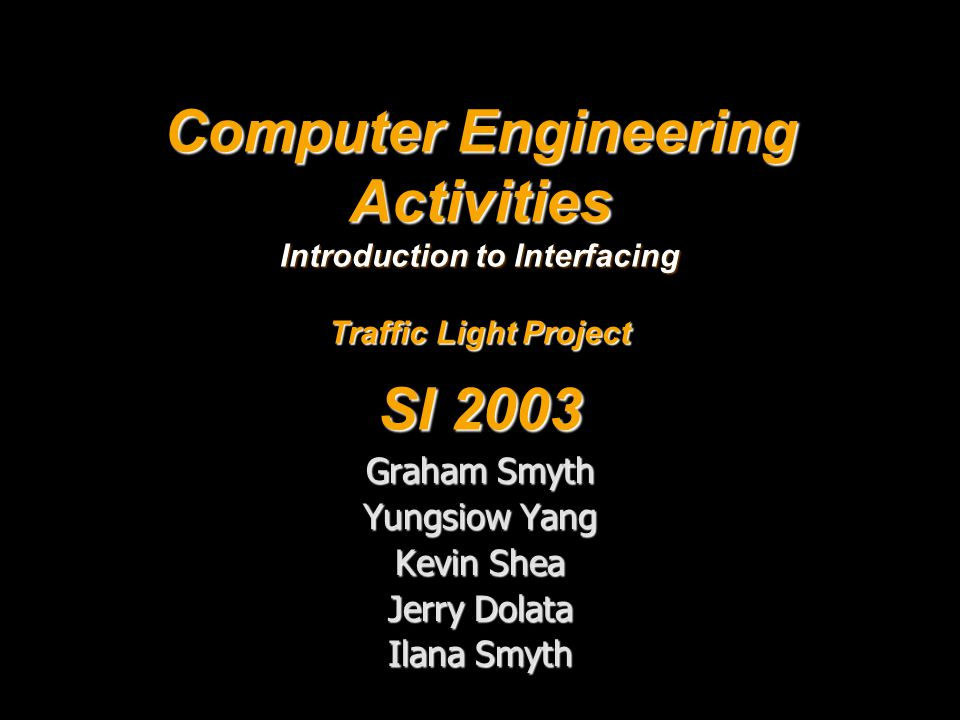 Computer Engineering Activities Introduction to Interfacing Traffic Light Project SI 2003 Graham Smyth Yungsiow Yang Kevin Shea Jerry Dolata Ilana Smyth