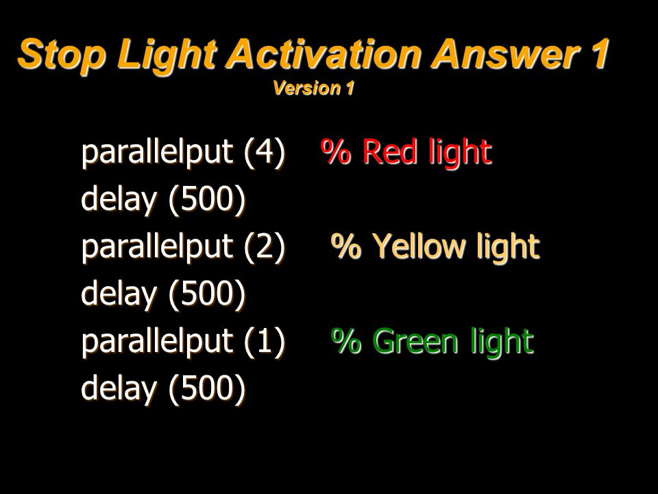 Stop Light Activation Answer 1 Version 1 parallelput (4) % Red light delay (500) parallelput (2) % Yellow light delay (500) parallelput (1) % Green light delay (500)
