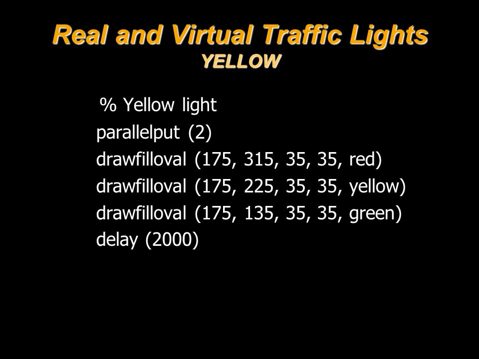 Real and Virtual Traffic Lights YELLOW % Yellow light parallelput (2) drawfilloval (175, 315, 35, 35, red) drawfilloval (175, 225, 35, 35, yellow) drawfilloval (175, 135, 35, 35, green) delay (2000)