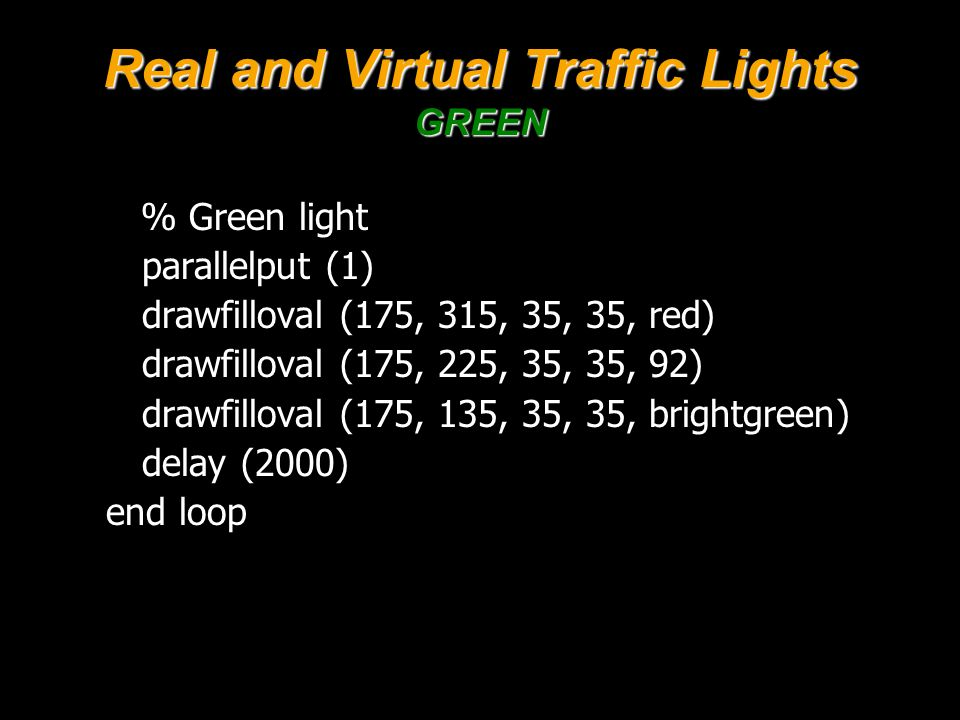 Real and Virtual Traffic Lights GREEN % Green light parallelput (1) drawfilloval (175, 315, 35, 35, red) drawfilloval (175, 225, 35, 35, 92) drawfilloval (175, 135, 35, 35, brightgreen) delay (2000) end loop