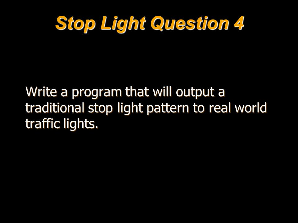 Stop Light Question 4 Write a program that will output a traditional stop light pattern to real world traffic lights.