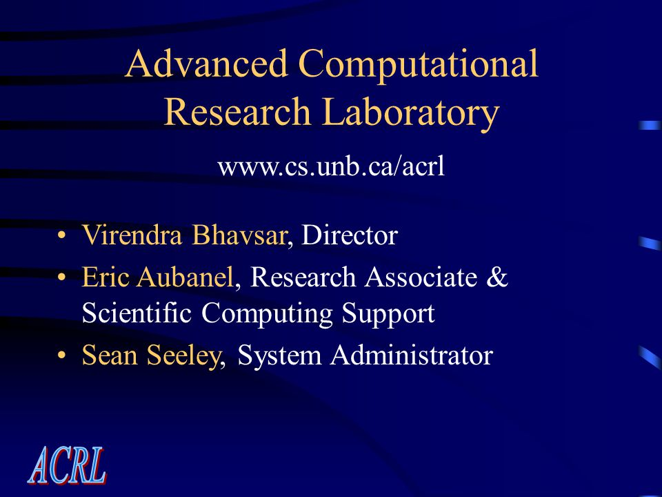Advanced Computational Research Laboratory www.cs.unb.ca/acrl Virendra Bhavsar, Director Eric Aubanel, Research Associate & Scientific Computing Support Sean Seeley, System Administrator
