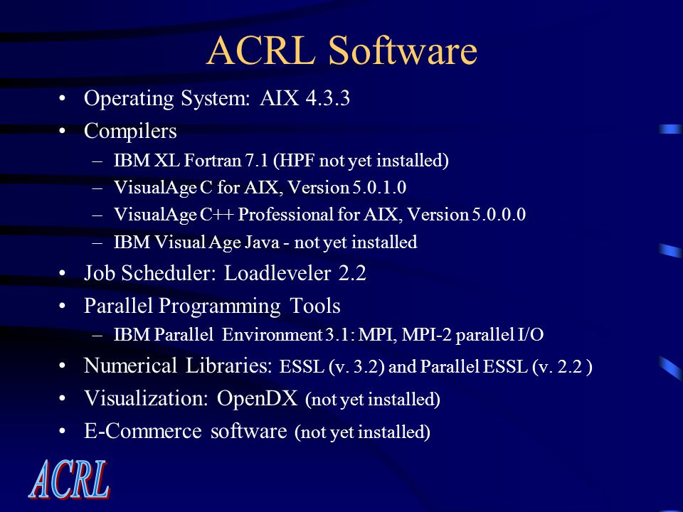 ACRL Software Operating System: AIX 4.3.3 Compilers –IBM XL Fortran 7.1 (HPF not yet installed) –VisualAge C for AIX, Version 5.0.1.0 –VisualAge C++ Professional for AIX, Version 5.0.0.0 –IBM Visual Age Java - not yet installed Job Scheduler: Loadleveler 2.2 Parallel Programming Tools –IBM Parallel Environment 3.1: MPI, MPI-2 parallel I/O Numerical Libraries: ESSL (v.