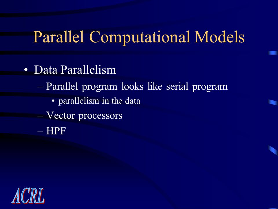 Parallel Computational Models Data Parallelism –Parallel program looks like serial program parallelism in the data –Vector processors –HPF