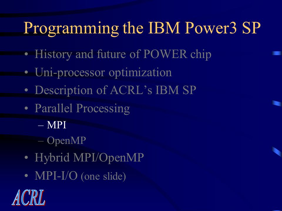 Programming the IBM Power3 SP History and future of POWER chip Uni-processor optimization Description of ACRL's IBM SP Parallel Processing –MPI –OpenMP Hybrid MPI/OpenMP MPI-I/O (one slide)