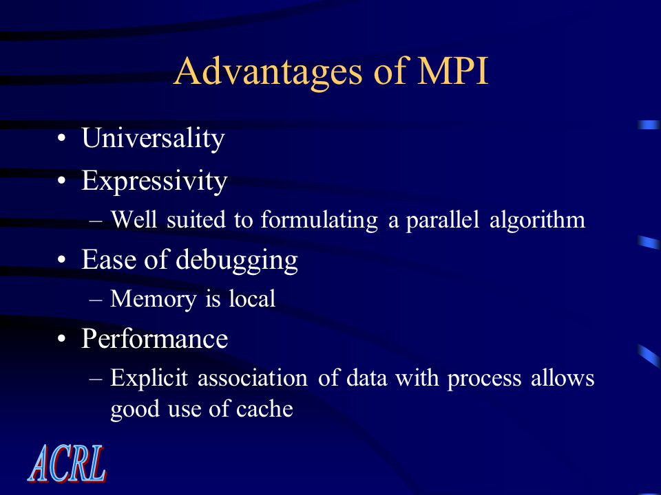 Advantages of MPI Universality Expressivity –Well suited to formulating a parallel algorithm Ease of debugging –Memory is local Performance –Explicit association of data with process allows good use of cache