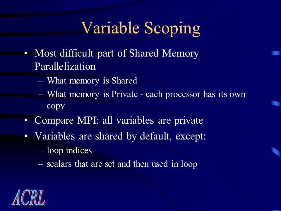 Variable Scoping Most difficult part of Shared Memory Parallelization –What memory is Shared –What memory is Private - each processor has its own copy Compare MPI: all variables are private Variables are shared by default, except: –loop indices –scalars that are set and then used in loop