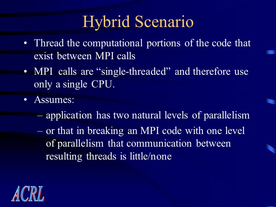 Hybrid Scenario Thread the computational portions of the code that exist between MPI calls MPI calls are single-threaded and therefore use only a single CPU.