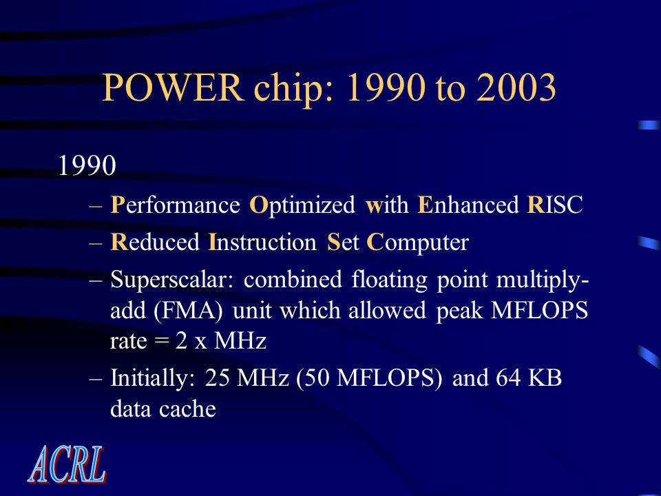 POWER chip: 1990 to 2003 1990 –Performance Optimized with Enhanced RISC –Reduced Instruction Set Computer –Superscalar: combined floating point multiply- add (FMA) unit which allowed peak MFLOPS rate = 2 x MHz –Initially: 25 MHz (50 MFLOPS) and 64 KB data cache