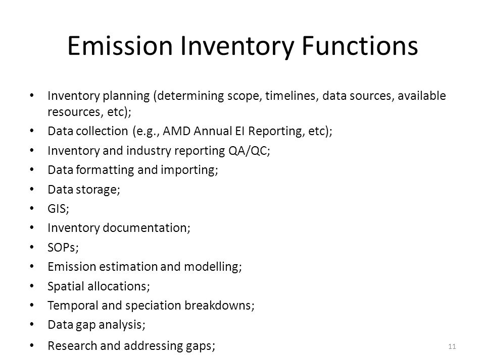 Emission Inventory Functions Inventory planning (determining scope, timelines, data sources, available resources, etc); Data collection (e.g., AMD Annual EI Reporting, etc); Inventory and industry reporting QA/QC; Data formatting and importing; Data storage; GIS; Inventory documentation; SOPs; Emission estimation and modelling; Spatial allocations; Temporal and speciation breakdowns; Data gap analysis; Research and addressing gaps ; 11