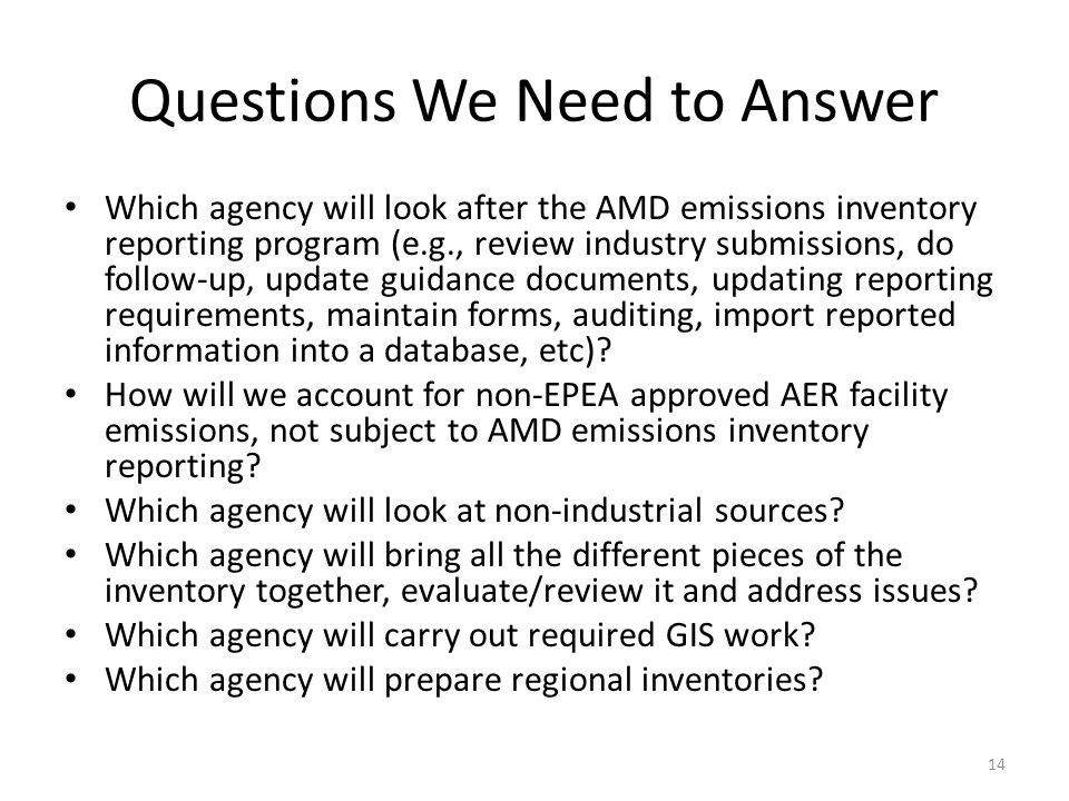 Questions We Need to Answer Which agency will look after the AMD emissions inventory reporting program (e.g., review industry submissions, do follow-up, update guidance documents, updating reporting requirements, maintain forms, auditing, import reported information into a database, etc).