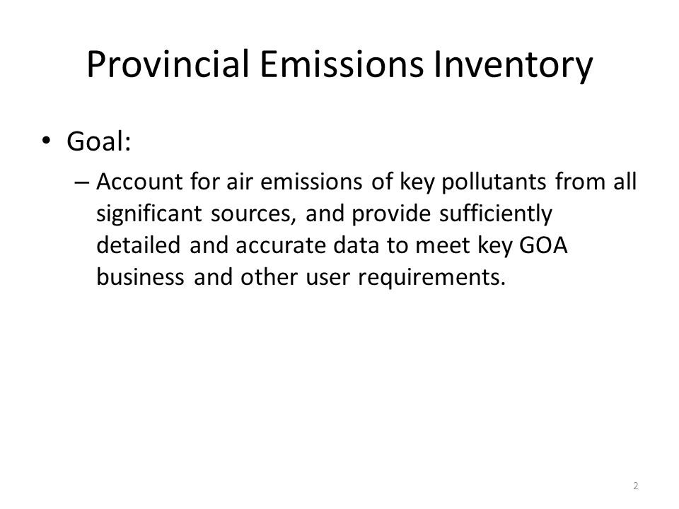 Provincial Emissions Inventory Goal: – Account for air emissions of key pollutants from all significant sources, and provide sufficiently detailed and accurate data to meet key GOA business and other user requirements.