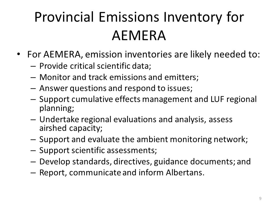 Provincial Emissions Inventory for AEMERA For AEMERA, emission inventories are likely needed to: – Provide critical scientific data; – Monitor and track emissions and emitters; – Answer questions and respond to issues; – Support cumulative effects management and LUF regional planning; – Undertake regional evaluations and analysis, assess airshed capacity; – Support and evaluate the ambient monitoring network; – Support scientific assessments; – Develop standards, directives, guidance documents; and – Report, communicate and inform Albertans.