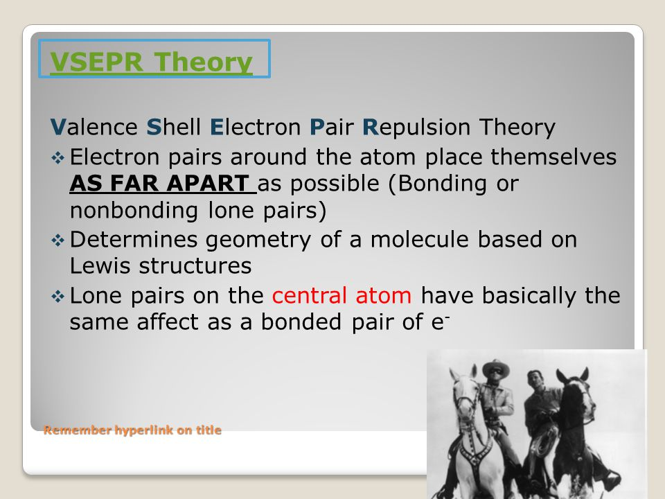 Remember hyperlink on title VSEPR Theory Valence Shell Electron Pair Repulsion Theory  Electron pairs around the atom place themselves AS FAR APART as possible (Bonding or nonbonding lone pairs)  Determines geometry of a molecule based on Lewis structures  Lone pairs on the central atom have basically the same affect as a bonded pair of e -