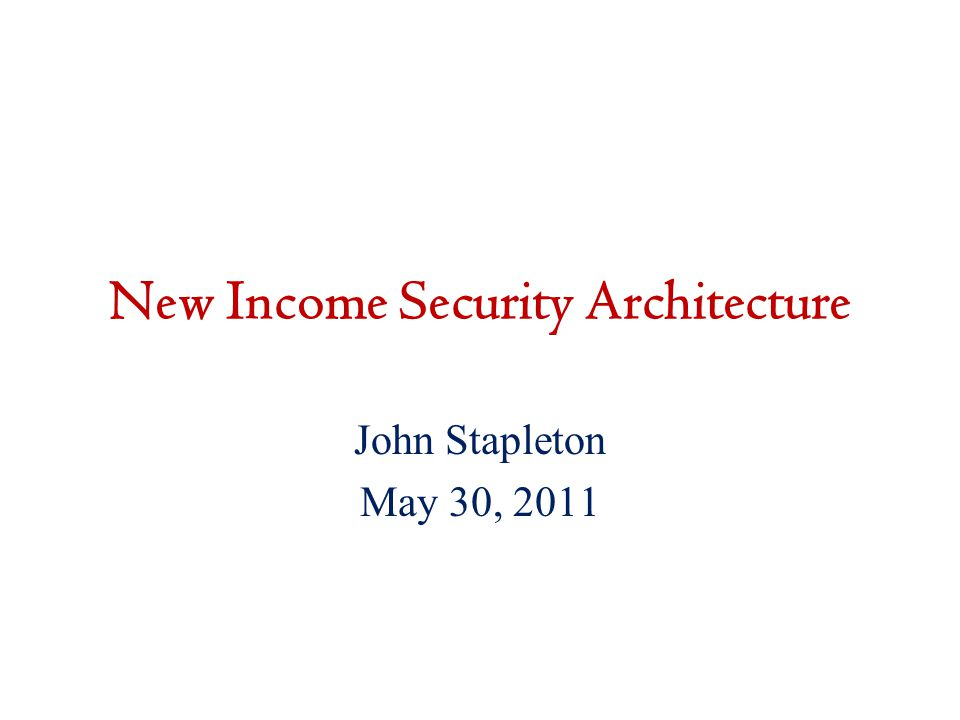 New Income Security Architecture John Stapleton May 30, 2011