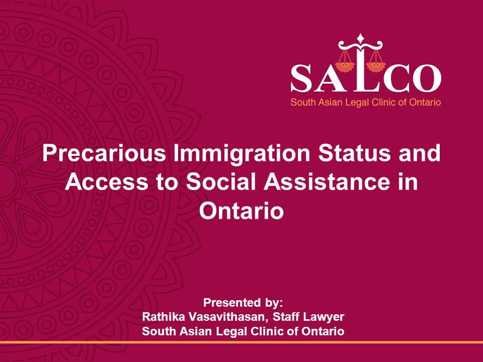 Click to edit Master title style Click to edit Master subtitle style 1 South Asian Legal Clinic Of Ontario 1 8/25/2014 Precarious Immigration Status and Access to Social Assistance in Ontario Presented by: Rathika Vasavithasan, Staff Lawyer South Asian Legal Clinic of Ontario