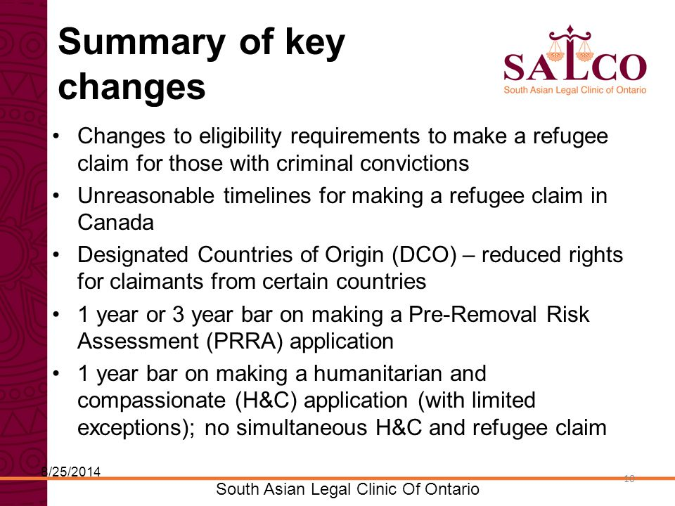 Click to edit Master title style Click to edit Master subtitle style 10 South Asian Legal Clinic Of Ontario 10 Summary of key changes Changes to eligibility requirements to make a refugee claim for those with criminal convictions Unreasonable timelines for making a refugee claim in Canada Designated Countries of Origin (DCO) – reduced rights for claimants from certain countries 1 year or 3 year bar on making a Pre-Removal Risk Assessment (PRRA) application 1 year bar on making a humanitarian and compassionate (H&C) application (with limited exceptions); no simultaneous H&C and refugee claim 8/25/2014