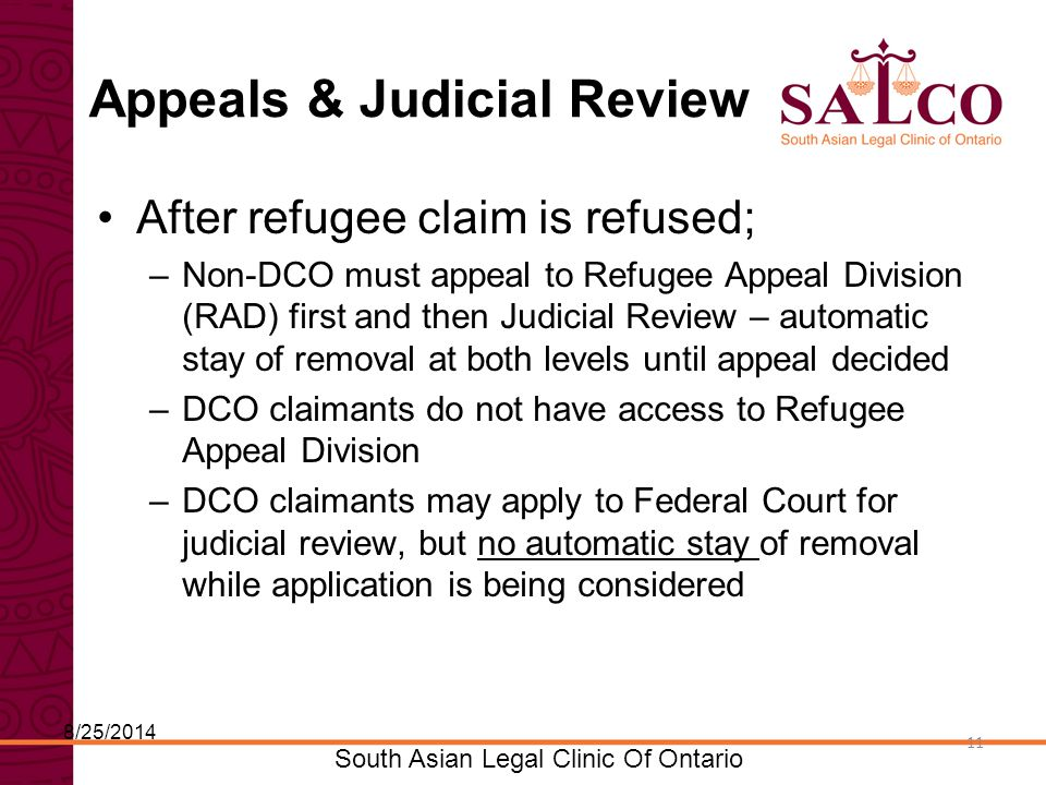 Click to edit Master title style Click to edit Master subtitle style 11 South Asian Legal Clinic Of Ontario 11 Appeals & Judicial Review After refugee claim is refused; –Non-DCO must appeal to Refugee Appeal Division (RAD) first and then Judicial Review – automatic stay of removal at both levels until appeal decided –DCO claimants do not have access to Refugee Appeal Division –DCO claimants may apply to Federal Court for judicial review, but no automatic stay of removal while application is being considered 8/25/2014