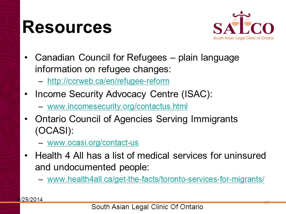 Click to edit Master title style Click to edit Master subtitle style 17 South Asian Legal Clinic Of Ontario 17 Resources Canadian Council for Refugees – plain language information on refugee changes: –http://ccrweb.ca/en/refugee-reformhttp://ccrweb.ca/en/refugee-reform Income Security Advocacy Centre (ISAC): –www.incomesecurity.org/contactus.htmlwww.incomesecurity.org/contactus.html Ontario Council of Agencies Serving Immigrants (OCASI): –www.ocasi.org/contact-uswww.ocasi.org/contact-us Health 4 All has a list of medical services for uninsured and undocumented people: –www.health4all.ca/get-the-facts/toronto-services-for-migrants/www.health4all.ca/get-the-facts/toronto-services-for-migrants/ 8/25/2014