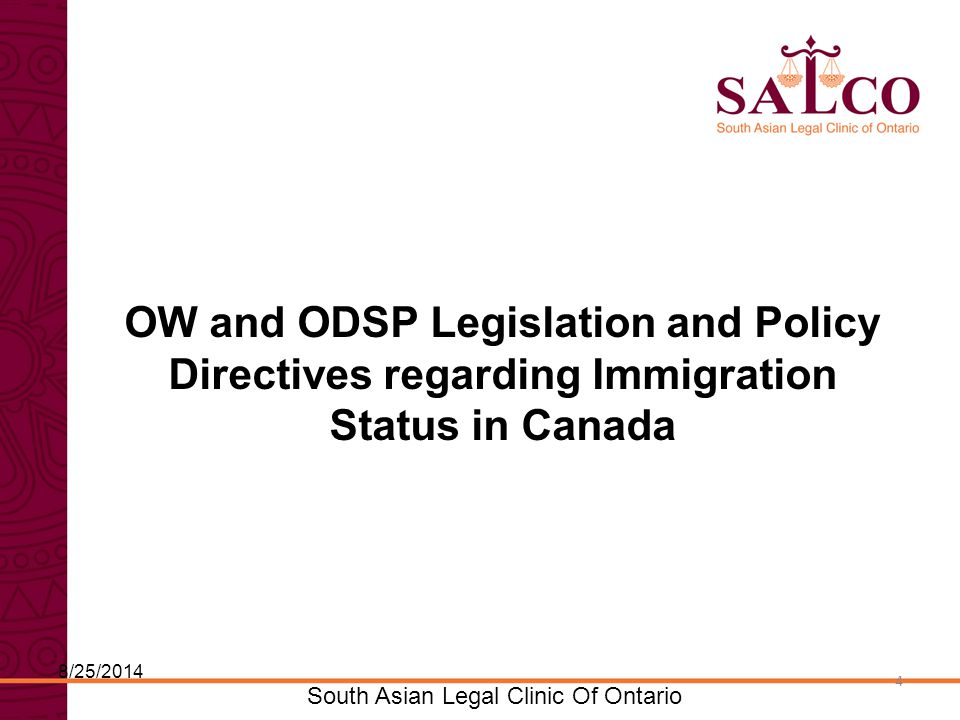 Click to edit Master title style Click to edit Master subtitle style 4 South Asian Legal Clinic Of Ontario 4 OW and ODSP Legislation and Policy Directives regarding Immigration Status in Canada 8/25/2014