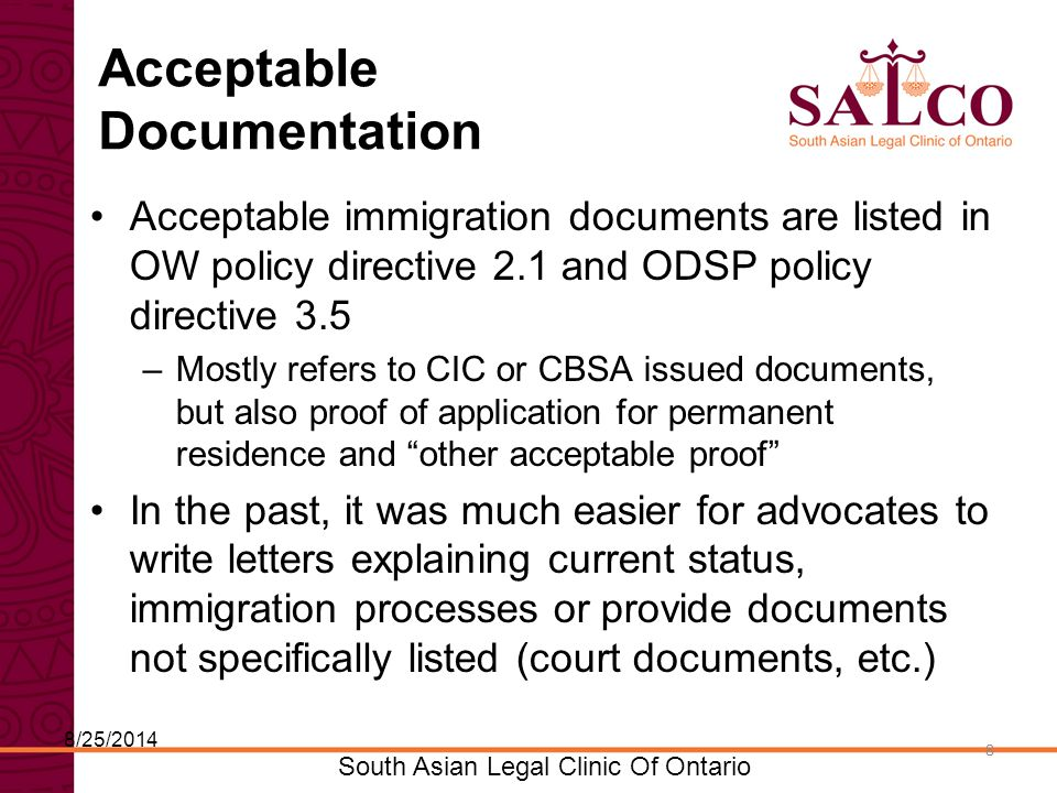 Click to edit Master title style Click to edit Master subtitle style 8 South Asian Legal Clinic Of Ontario 8 Acceptable Documentation Acceptable immigration documents are listed in OW policy directive 2.1 and ODSP policy directive 3.5 –Mostly refers to CIC or CBSA issued documents, but also proof of application for permanent residence and other acceptable proof In the past, it was much easier for advocates to write letters explaining current status, immigration processes or provide documents not specifically listed (court documents, etc.) 8/25/2014