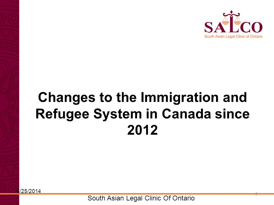Click to edit Master title style Click to edit Master subtitle style 9 South Asian Legal Clinic Of Ontario 9 Changes to the Immigration and Refugee System in Canada since 2012 8/25/2014