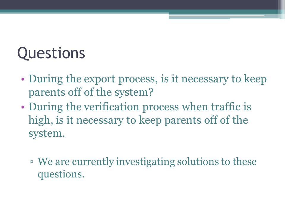 Questions During the export process, is it necessary to keep parents off of the system.