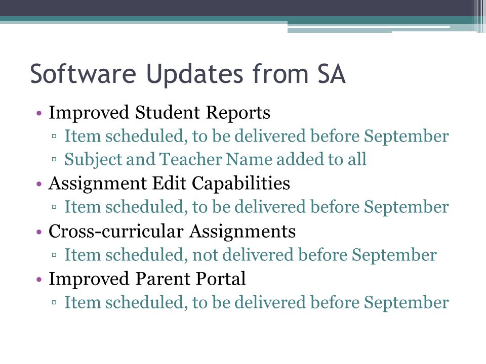 Software Updates from SA Improved Student Reports ▫Item scheduled, to be delivered before September ▫Subject and Teacher Name added to all Assignment Edit Capabilities ▫Item scheduled, to be delivered before September Cross-curricular Assignments ▫Item scheduled, not delivered before September Improved Parent Portal ▫Item scheduled, to be delivered before September