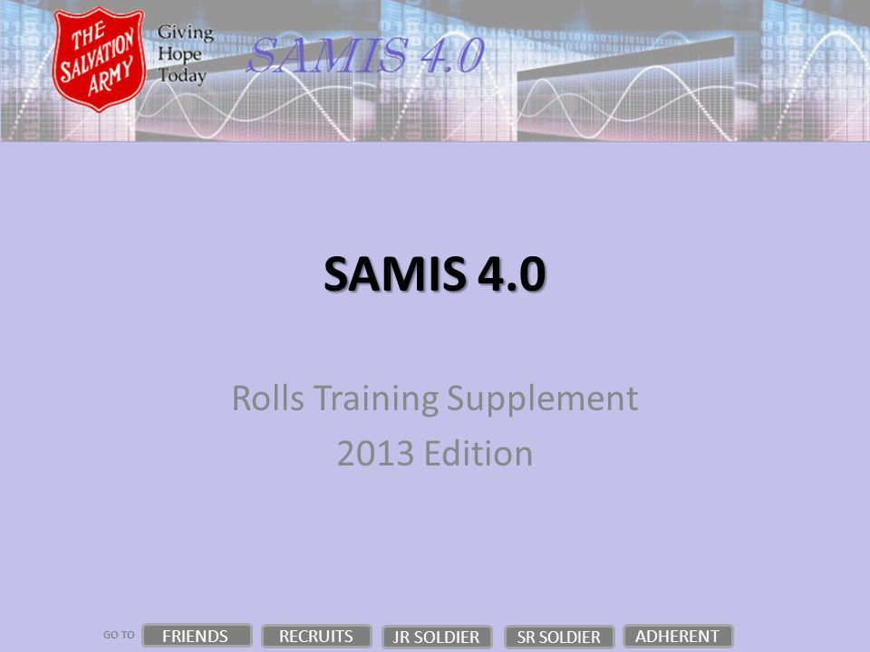 GO TO SAMIS 4.0 Rolls Training Supplement 2013 Edition FRIENDS RECRUITS JR SOLDIER ADHERENT SR SOLDIER