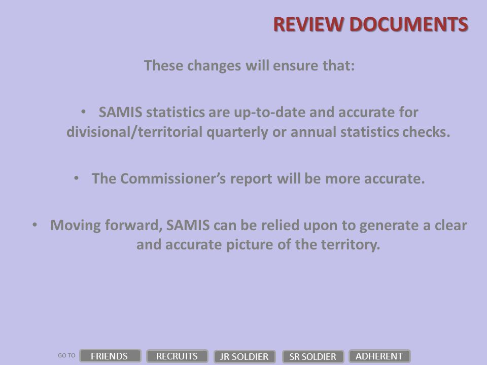 GO TO FRIENDS RECRUITS JR SOLDIER ADHERENT SR SOLDIER REVIEW DOCUMENTS These changes will ensure that: SAMIS statistics are up-to-date and accurate for divisional/territorial quarterly or annual statistics checks.