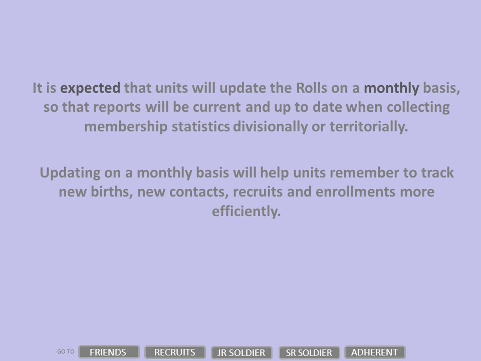 GO TO It is expected that units will update the Rolls on a monthly basis, so that reports will be current and up to date when collecting membership statistics divisionally or territorially.