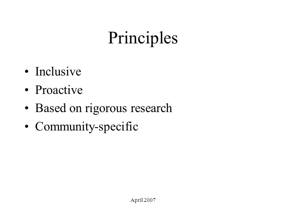 April 2007 Principles Inclusive Proactive Based on rigorous research Community-specific
