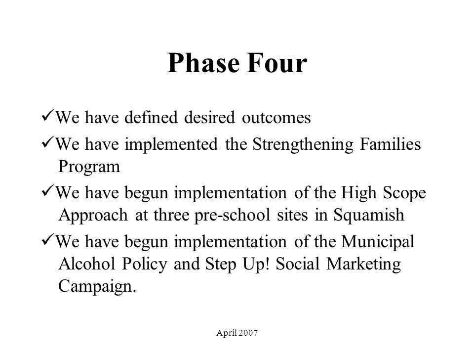 April 2007 Phase Four We have defined desired outcomes We have implemented the Strengthening Families Program We have begun implementation of the High Scope Approach at three pre-school sites in Squamish We have begun implementation of the Municipal Alcohol Policy and Step Up.
