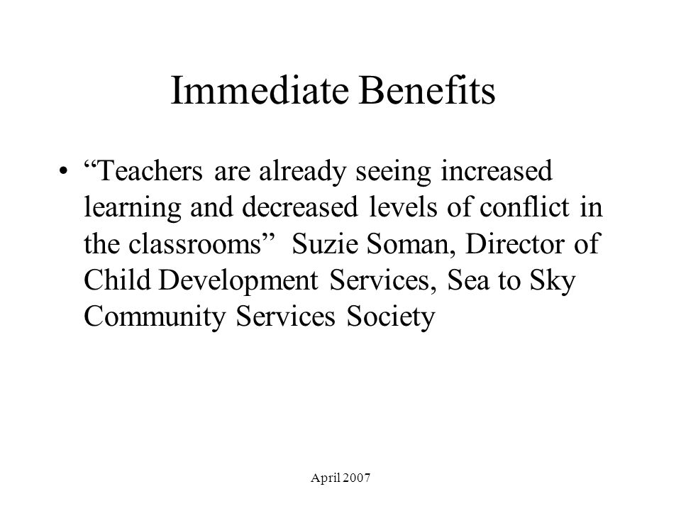 April 2007 Immediate Benefits Teachers are already seeing increased learning and decreased levels of conflict in the classrooms Suzie Soman, Director of Child Development Services, Sea to Sky Community Services Society