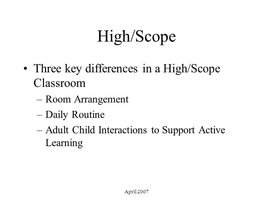 April 2007 High/Scope Three key differences in a High/Scope Classroom –Room Arrangement –Daily Routine –Adult Child Interactions to Support Active Learning