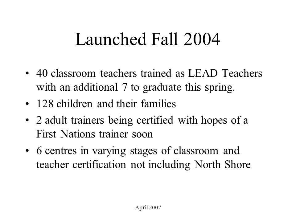April 2007 Launched Fall 2004 40 classroom teachers trained as LEAD Teachers with an additional 7 to graduate this spring.