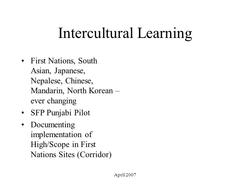 April 2007 Intercultural Learning First Nations, South Asian, Japanese, Nepalese, Chinese, Mandarin, North Korean – ever changing SFP Punjabi Pilot Documenting implementation of High/Scope in First Nations Sites (Corridor)