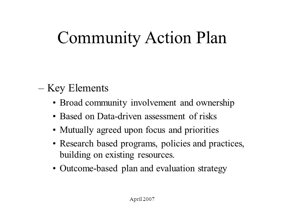 April 2007 Community Action Plan –Key Elements Broad community involvement and ownership Based on Data-driven assessment of risks Mutually agreed upon focus and priorities Research based programs, policies and practices, building on existing resources.