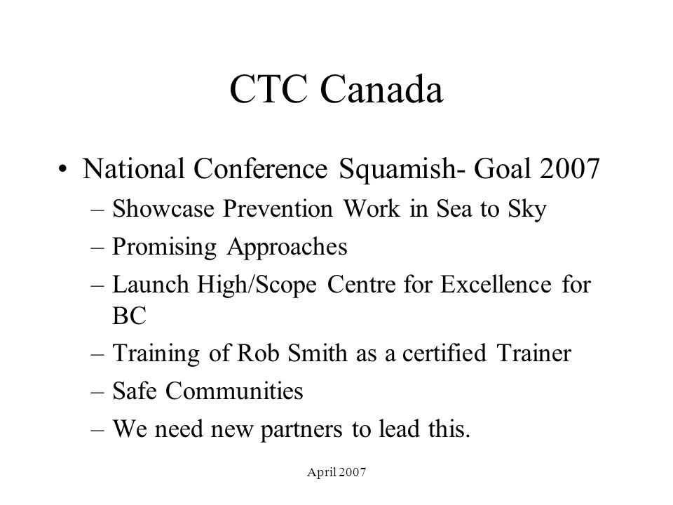 April 2007 CTC Canada National Conference Squamish- Goal 2007 –Showcase Prevention Work in Sea to Sky –Promising Approaches –Launch High/Scope Centre for Excellence for BC –Training of Rob Smith as a certified Trainer –Safe Communities –We need new partners to lead this.