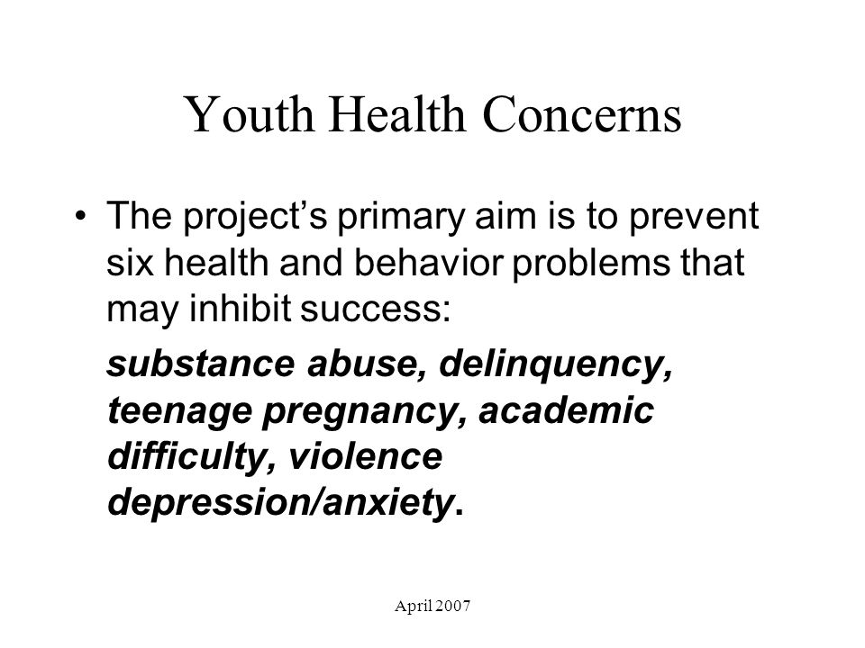 April 2007 Youth Health Concerns The project's primary aim is to prevent six health and behavior problems that may inhibit success: substance abuse, delinquency, teenage pregnancy, academic difficulty, violence depression/anxiety.