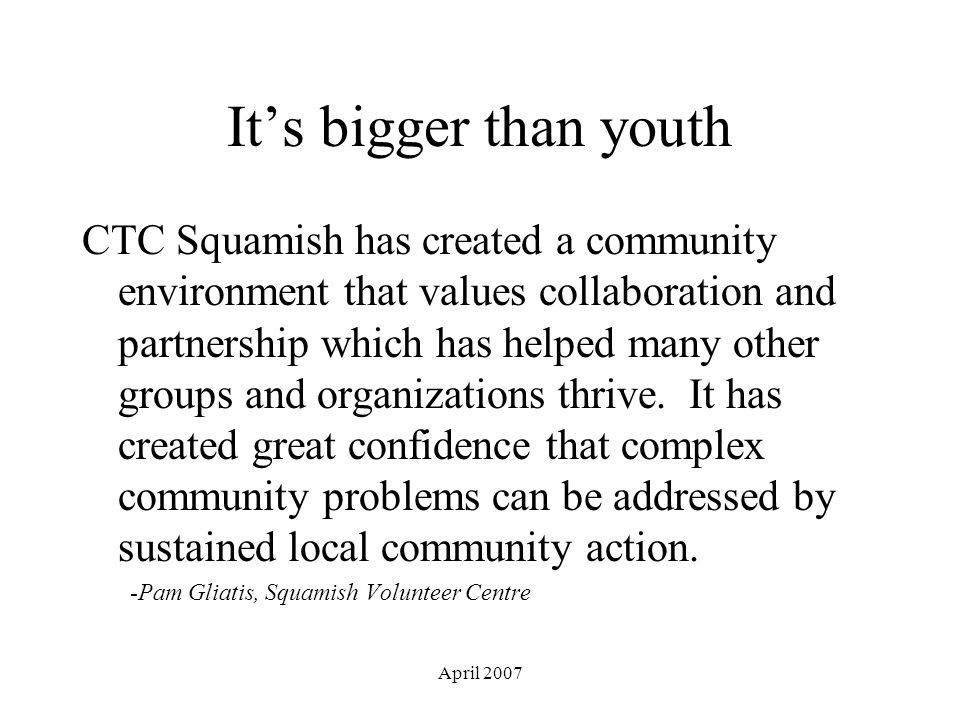 April 2007 It's bigger than youth CTC Squamish has created a community environment that values collaboration and partnership which has helped many other groups and organizations thrive.