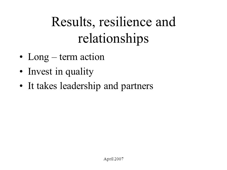 April 2007 Results, resilience and relationships Long – term action Invest in quality It takes leadership and partners