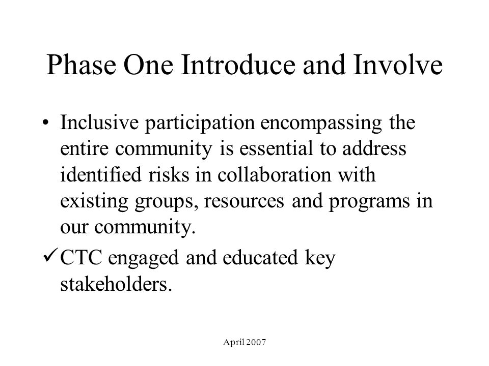April 2007 Phase One Introduce and Involve Inclusive participation encompassing the entire community is essential to address identified risks in collaboration with existing groups, resources and programs in our community.